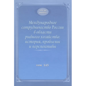 Международное сотрудничество России в области рыбного хозяйства: история, проблемы и перспективы: Труды ВНИРО